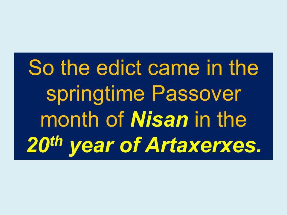 So the edict came in the springtime Passover month of Nisan in the 20 th year of Artaxerxes.