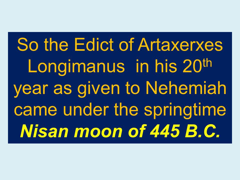 So the Edict of Artaxerxes Longimanus in his 20 th year as given to Nehemiah came under the springtime Nisan moon of 445 B.C.