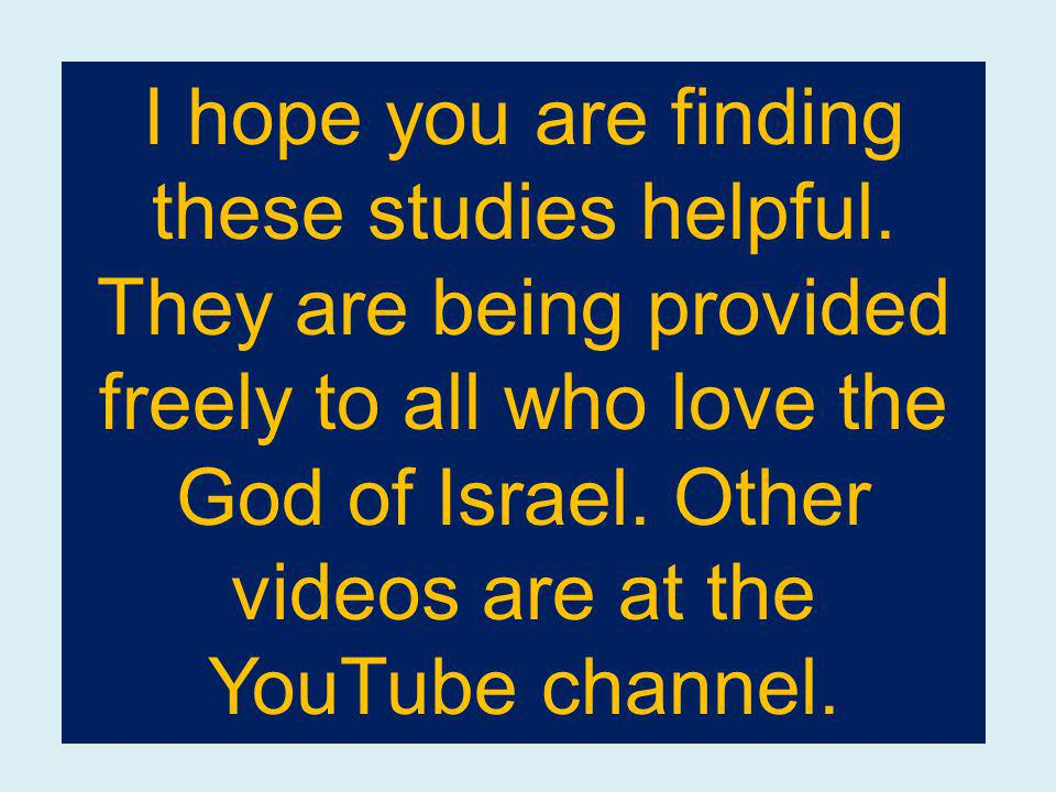 I hope you are finding these studies helpful. They are being provided freely to all who love the God of Israel. Other videos are at the YouTube channe