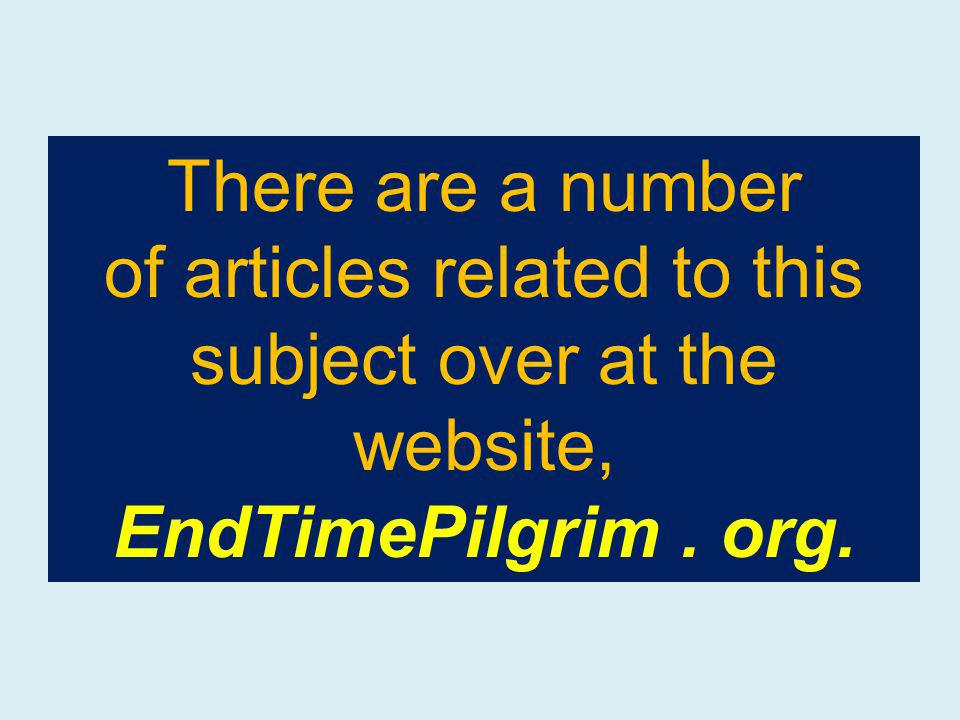 There are a number of articles related to this subject over at the website, EndTimePilgrim. org.