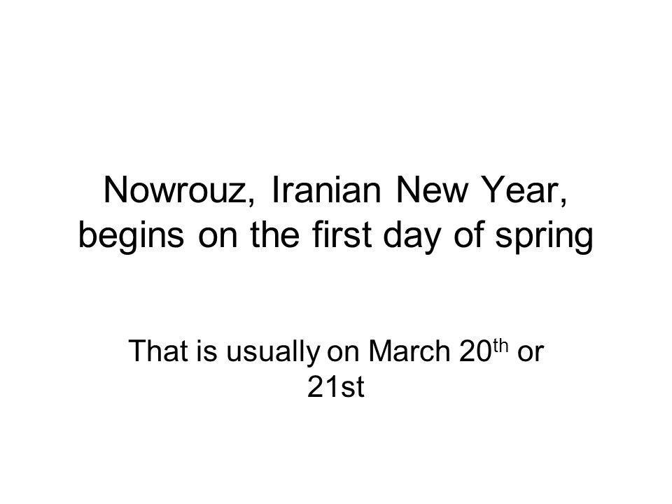 Nowrouz, Iranian New Year, begins on the first day of spring That is usually on March 20 th or 21st