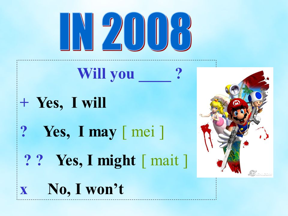 Will you ____ ? + Yes, I will ? Yes, I may [ mei ] ? ? Yes, I might [ mait ] x No, I wont