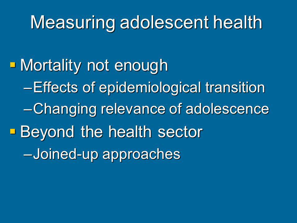 Measuring adolescent health Mortality not enough Mortality not enough –Effects of epidemiological transition –Changing relevance of adolescence Beyond the health sector Beyond the health sector –Joined-up approaches