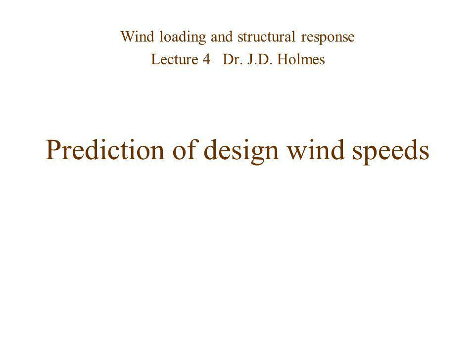 Prediction of design wind speeds Wind loading and structural response Lecture 4 Dr. J.D. Holmes