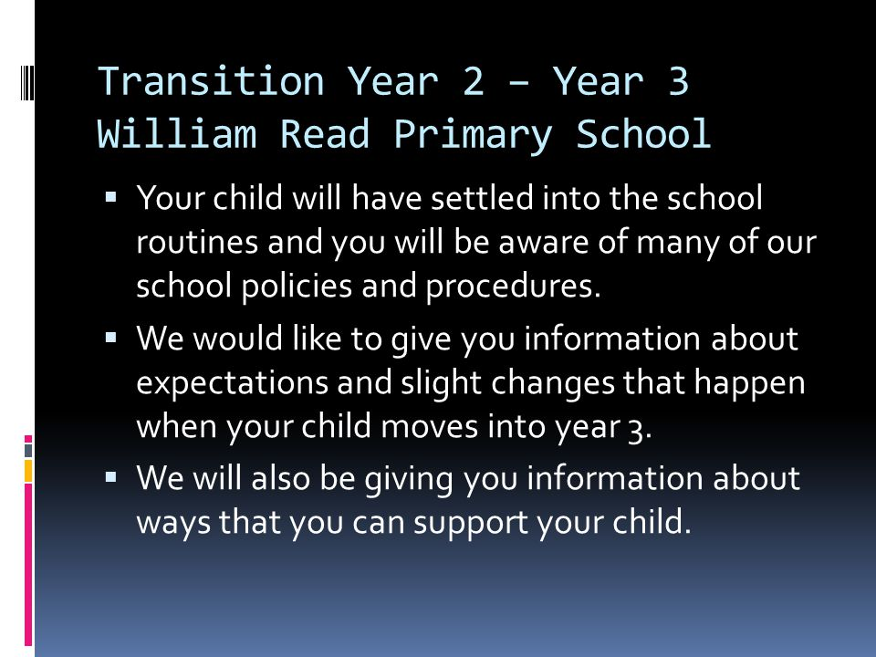 Transition Year 2 – Year 3 William Read Primary School Your child will have settled into the school routines and you will be aware of many of our scho