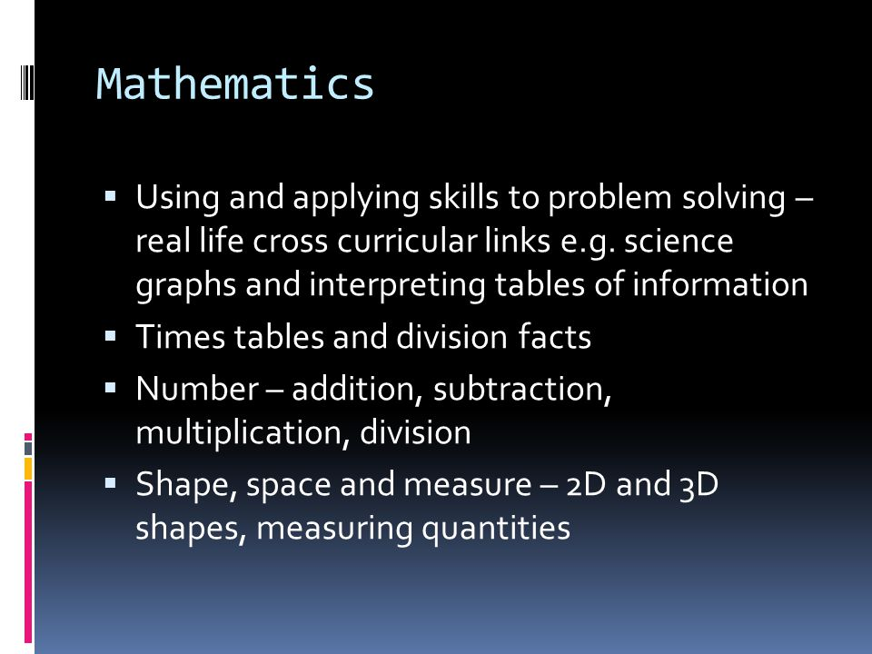 Mathematics Using and applying skills to problem solving – real life cross curricular links e.g. science graphs and interpreting tables of information