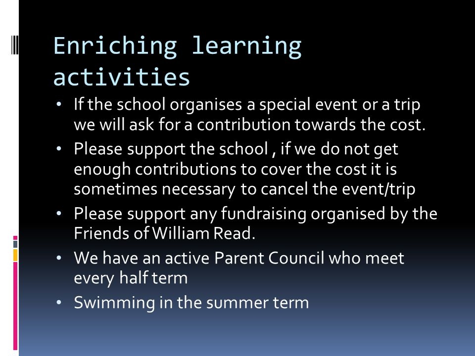Enriching learning activities If the school organises a special event or a trip we will ask for a contribution towards the cost.