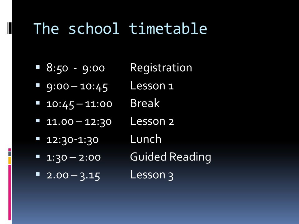 The school timetable 8:50 - 9:00 Registration 9:00 – 10:45 Lesson 1 10:45 – 11:00 Break 11.00 – 12:30 Lesson 2 12:30-1:30 Lunch 1:30 – 2:00 Guided Rea