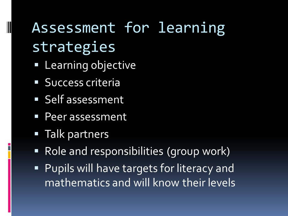 Assessment for learning strategies Learning objective Success criteria Self assessment Peer assessment Talk partners Role and responsibilities (group