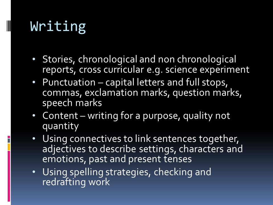 Writing Stories, chronological and non chronological reports, cross curricular e.g. science experiment Punctuation – capital letters and full stops, c