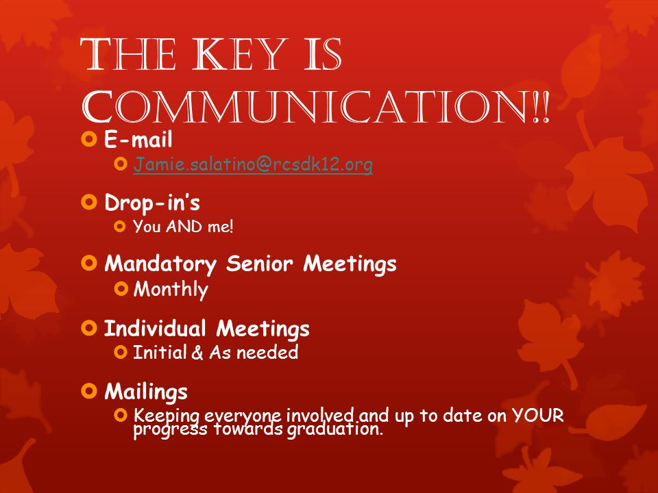 The Key Is Communication!! E-mail Jamie.salatino@rcsdk12.org Drop-ins You AND me! Mandatory Senior Meetings Monthly Individual Meetings Initial & As n