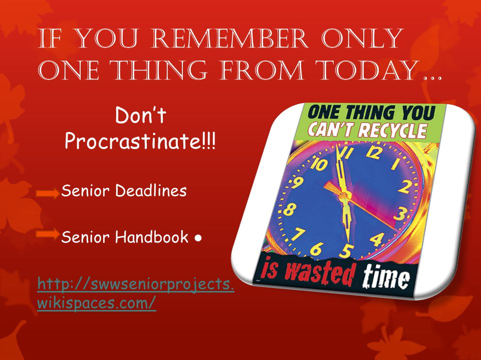 If you remember only ONE thing from today… Dont Procrastinate!!! Senior Deadlines Senior Handbook http://swwseniorprojects. wikispaces.com/