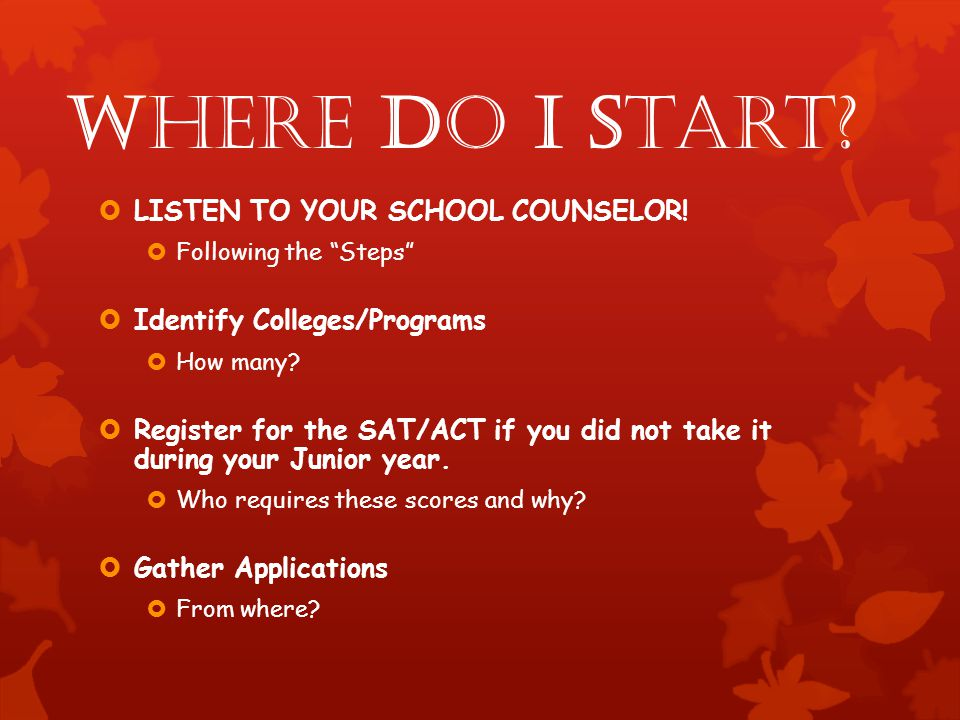 Where do I start? LISTEN TO YOUR SCHOOL COUNSELOR! Following the Steps Identify Colleges/Programs How many? Register for the SAT/ACT if you did not ta