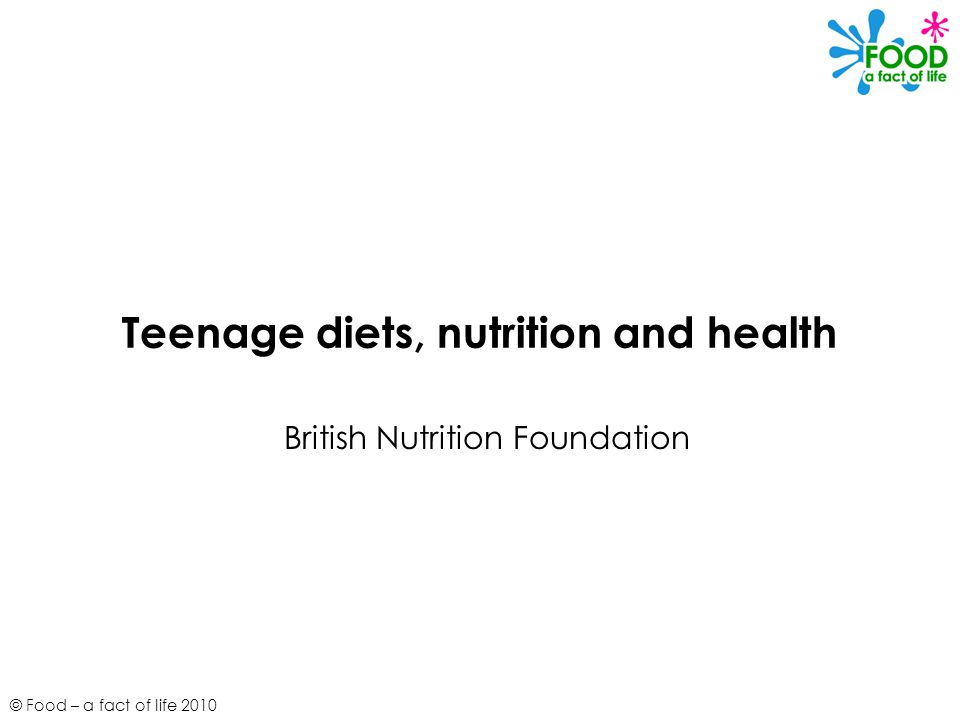© Food – a fact of life 2010 Teenage diets, nutrition and health British Nutrition Foundation