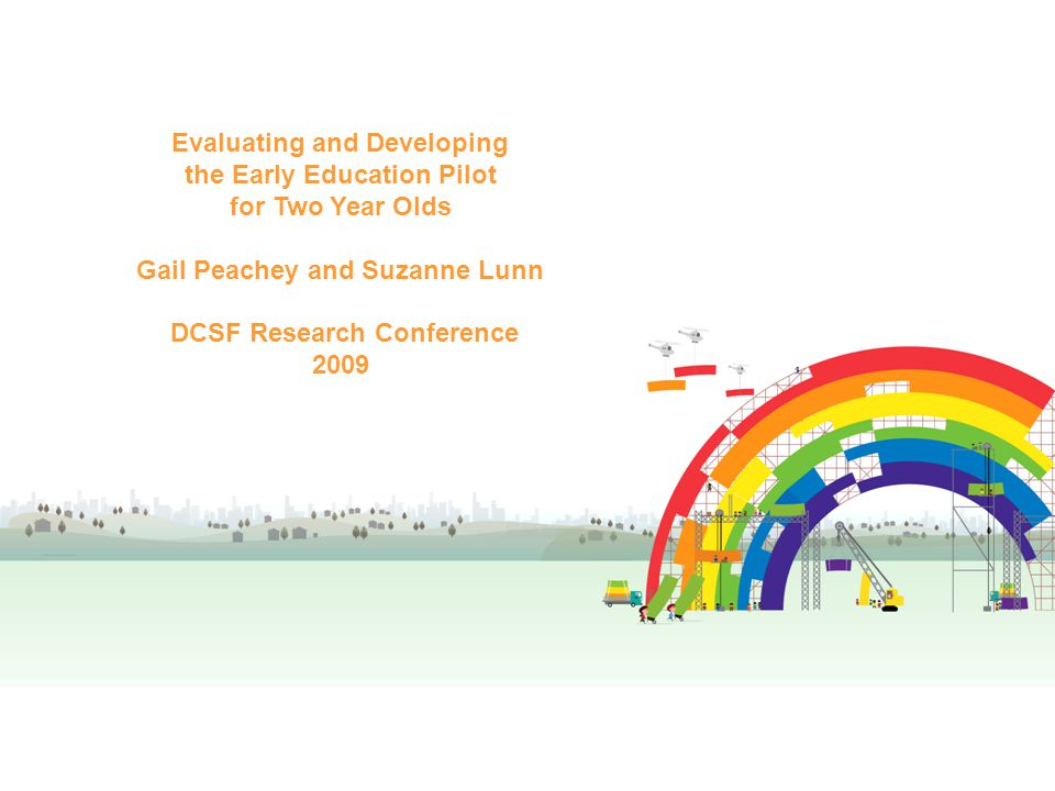 Evaluating and Developing the Early Education Pilot for Two Year Olds Gail Peachey and Frances Miller DCSF Research Conference 2009 Evaluating and Developing the Early Education Pilot for Two Year Olds Gail Peachey and Suzanne Lunn DCSF Research Conference 2009