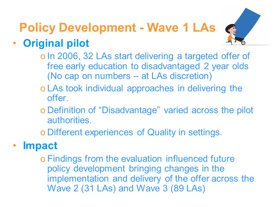 Policy Development - Wave 1 LAs Original pilot oIn 2006, 32 LAs start delivering a targeted offer of free early education to disadvantaged 2 year olds (No cap on numbers – at LAs discretion) oLAs took individual approaches in delivering the offer.