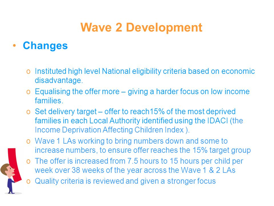 Wave 2 Development Changes oInstituted high level National eligibility criteria based on economic disadvantage. oEqualising the offer more – giving a