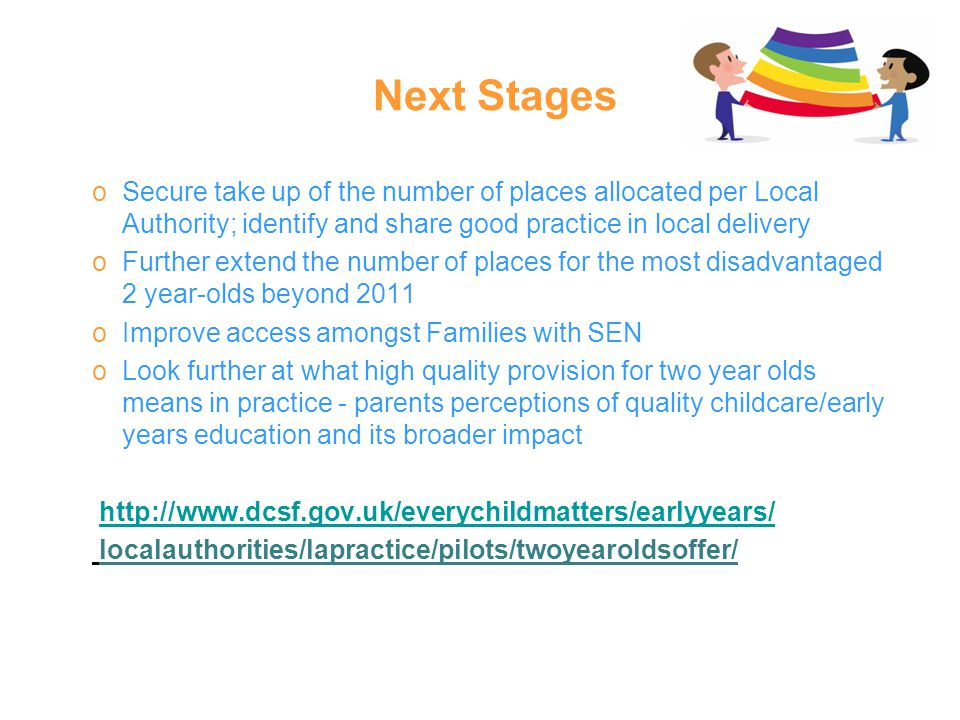 Next Stages oSecure take up of the number of places allocated per Local Authority; identify and share good practice in local delivery oFurther extend