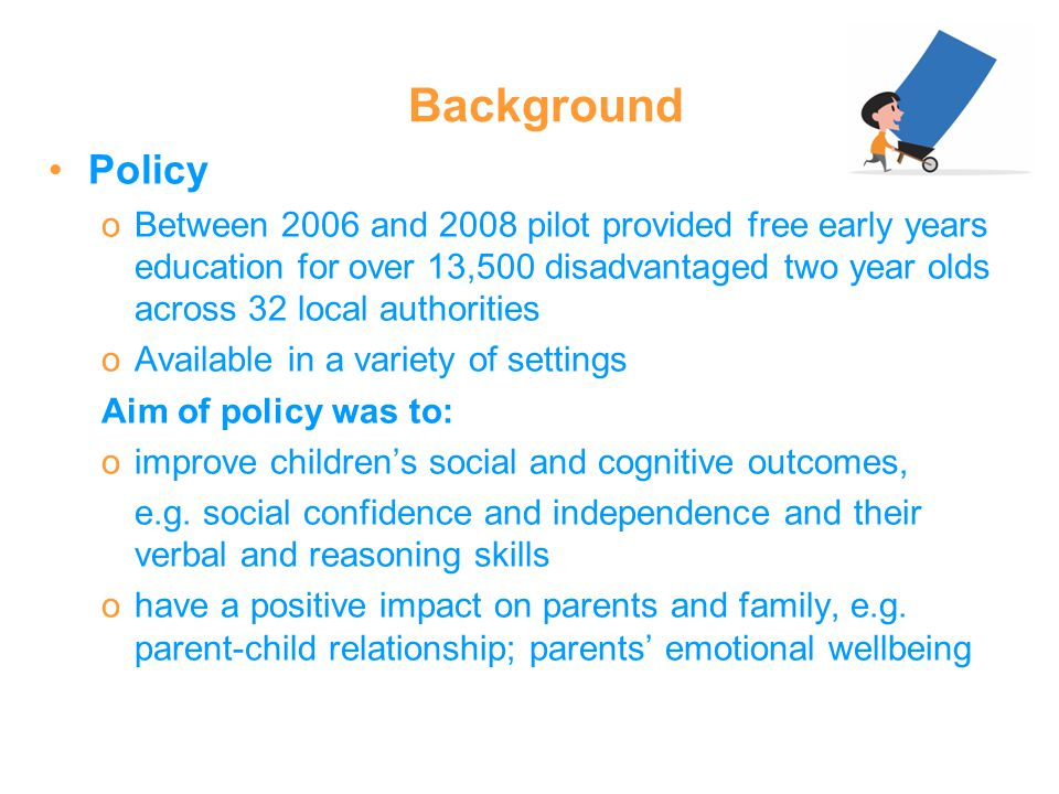Background Policy oBetween 2006 and 2008 pilot provided free early years education for over 13,500 disadvantaged two year olds across 32 local authori