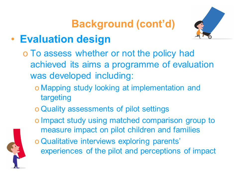 Background (contd) Evaluation design oTo assess whether or not the policy had achieved its aims a programme of evaluation was developed including: oMapping study looking at implementation and targeting oQuality assessments of pilot settings oImpact study using matched comparison group to measure impact on pilot children and families oQualitative interviews exploring parents experiences of the pilot and perceptions of impact
