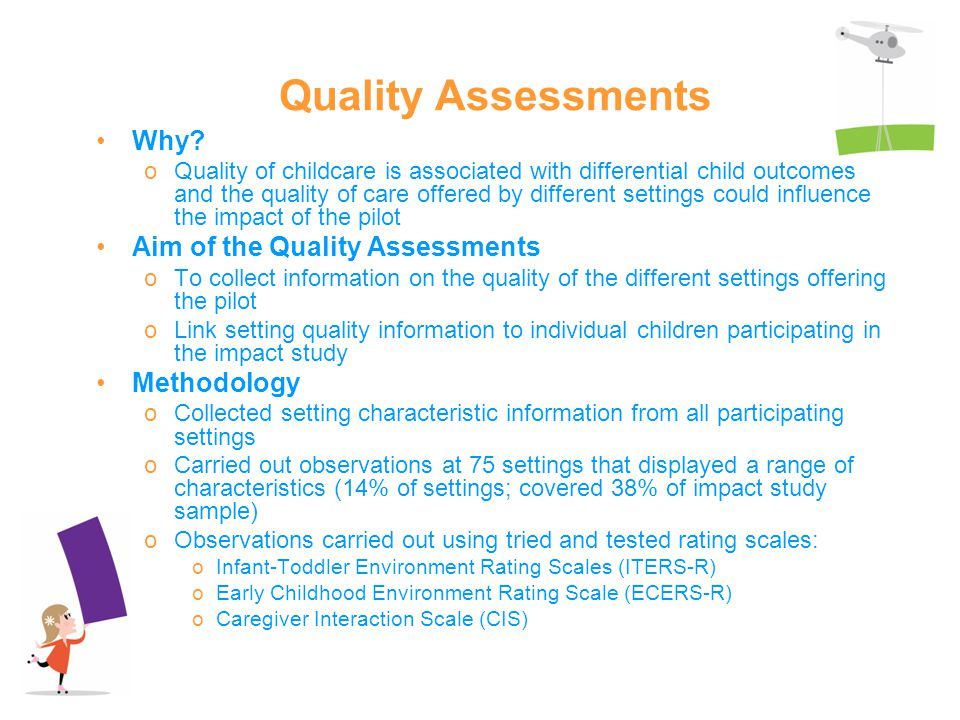 Quality Assessments Why? oQuality of childcare is associated with differential child outcomes and the quality of care offered by different settings co
