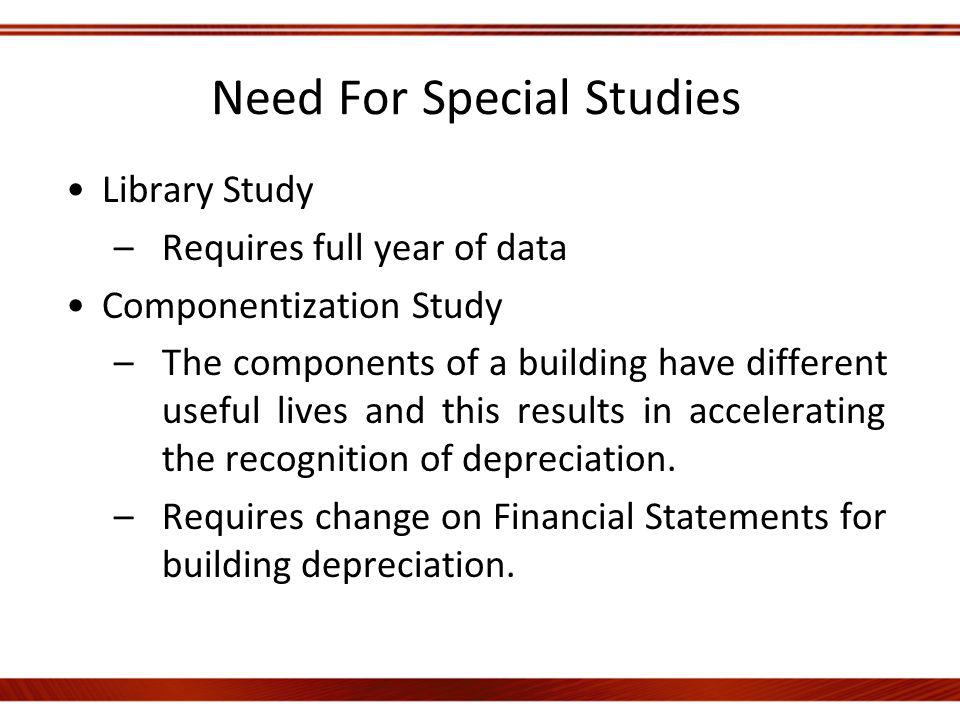 Need For Special Studies Library Study –Requires full year of data Componentization Study –The components of a building have different useful lives and this results in accelerating the recognition of depreciation.