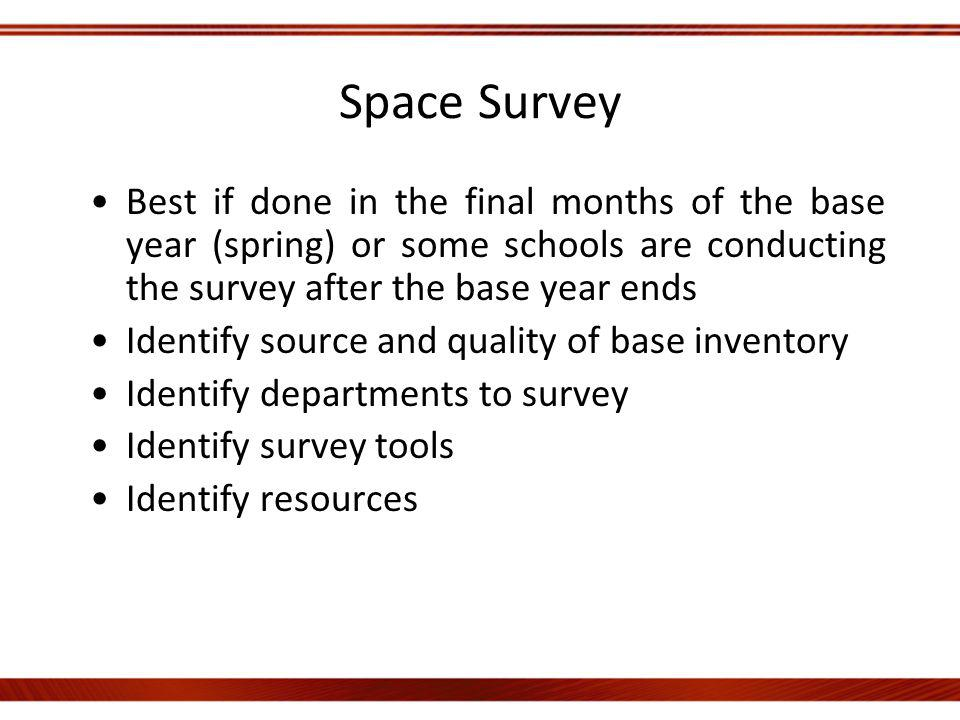 Space Survey Best if done in the final months of the base year (spring) or some schools are conducting the survey after the base year ends Identify source and quality of base inventory Identify departments to survey Identify survey tools Identify resources