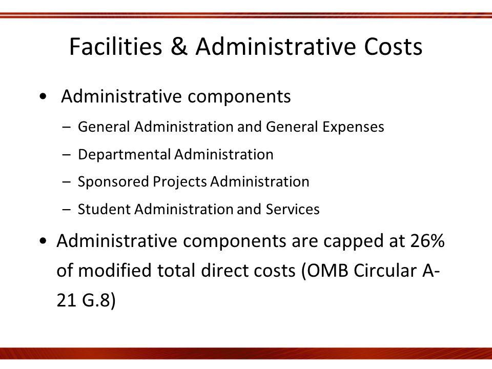 Facilities & Administrative Costs Administrative components –General Administration and General Expenses –Departmental Administration –Sponsored Projects Administration –Student Administration and Services Administrative components are capped at 26% of modified total direct costs (OMB Circular A- 21 G.8)