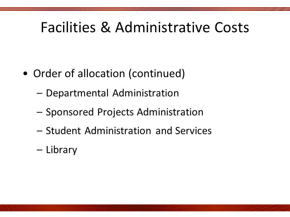 Facilities & Administrative Costs Order of allocation (continued) –Departmental Administration –Sponsored Projects Administration –Student Administration and Services –Library