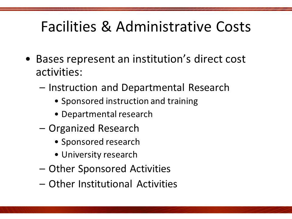 Facilities & Administrative Costs Bases represent an institutions direct cost activities: –Instruction and Departmental Research Sponsored instruction and training Departmental research –Organized Research Sponsored research University research –Other Sponsored Activities –Other Institutional Activities