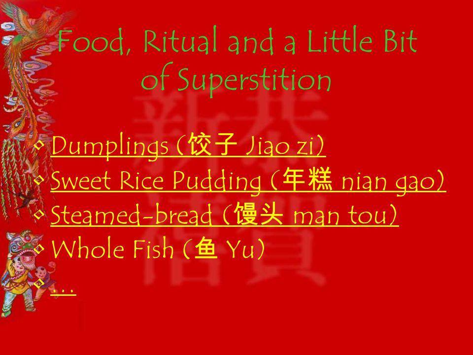 Food, Ritual and a Little Bit of Superstition Dumplings ( Jiao zi)Dumplings ( Jiao zi) Sweet Rice Pudding ( nian gao)Sweet Rice Pudding ( nian gao) Steamed-bread ( man tou)Steamed-bread ( man tou) Whole Fish ( Yu) …