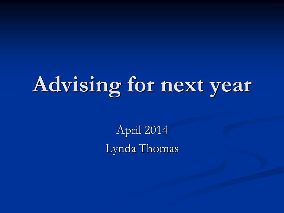 Advising for next year April 2014 Lynda Thomas