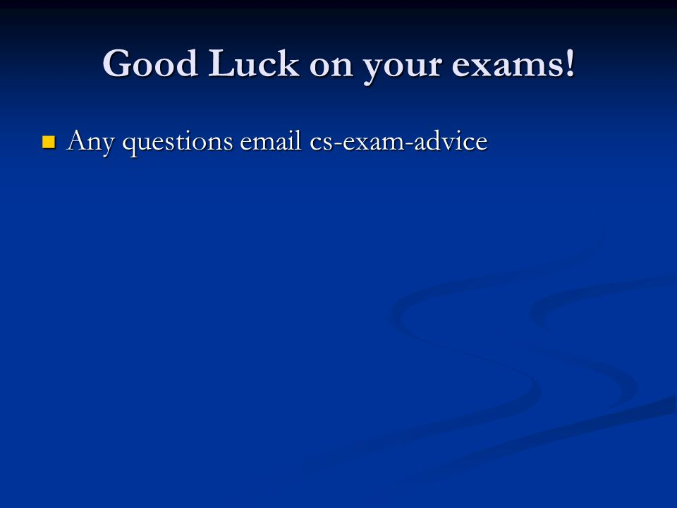 Good Luck on your exams! Any questions email cs-exam-advice Any questions email cs-exam-advice