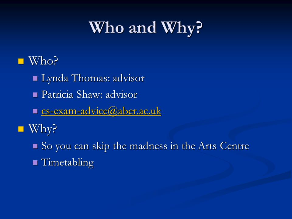 Who and Why? Who? Who? Lynda Thomas: advisor Lynda Thomas: advisor Patricia Shaw: advisor Patricia Shaw: advisor cs-exam-advice@aber.ac.uk cs-exam-adv