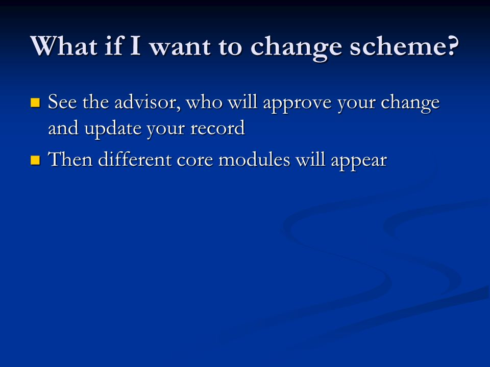 What if I want to change scheme? See the advisor, who will approve your change and update your record See the advisor, who will approve your change an