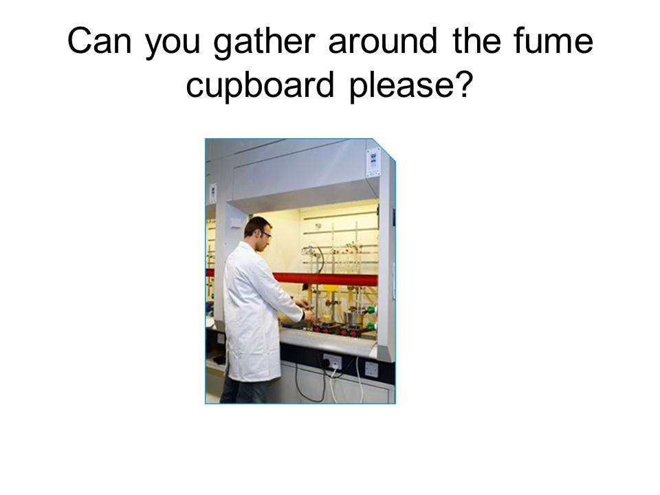 Can you gather around the fume cupboard please
