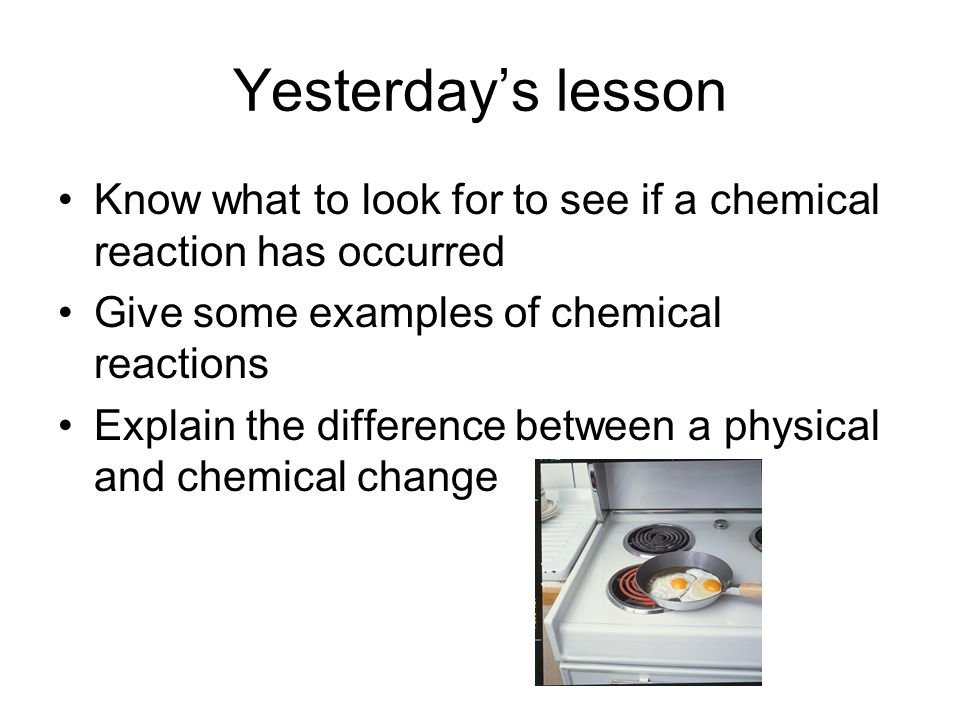 Yesterdays lesson Know what to look for to see if a chemical reaction has occurred Give some examples of chemical reactions Explain the difference between a physical and chemical change