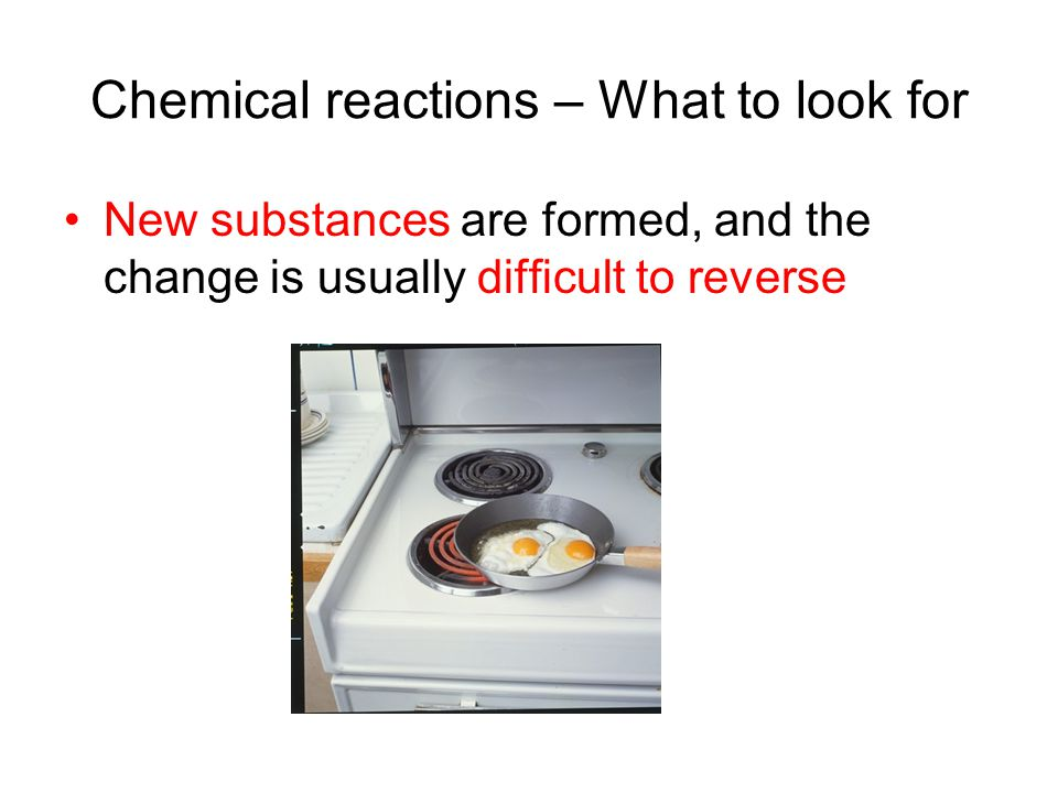 Chemical reactions – What to look for New substances are formed, and the change is usually difficult to reverse