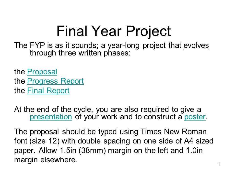 1 Final Year Project The FYP is as it sounds; a year-long project that evolves through three written phases: the ProposalProposal the Progress ReportProgress Report the Final ReportFinal Report At the end of the cycle, you are also required to give a presentation of your work and to construct a poster.