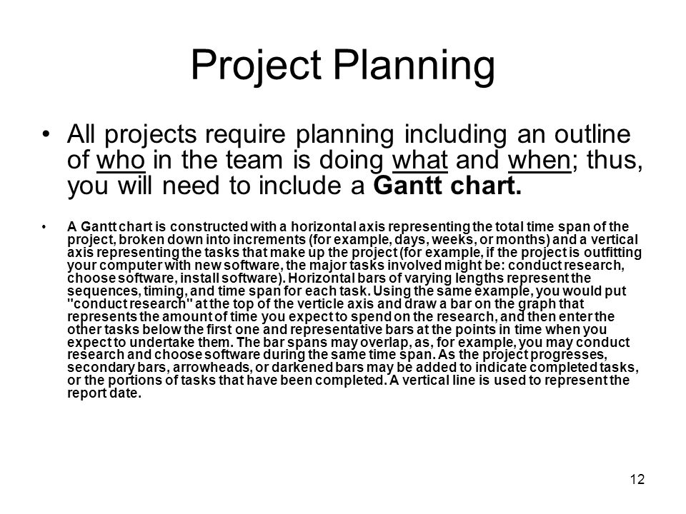 12 Project Planning All projects require planning including an outline of who in the team is doing what and when; thus, you will need to include a Gan