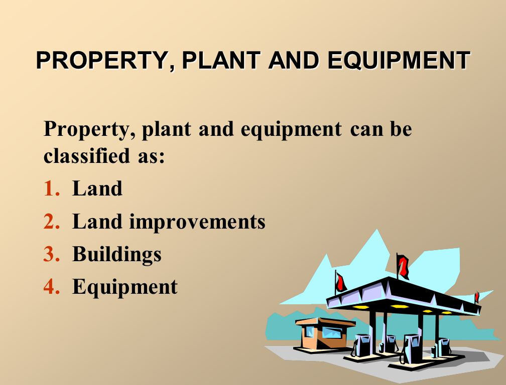 PROPERTY, PLANT AND EQUIPMENT Property, plant and equipment can be classified as: 1. Land 2. Land improvements 3. Buildings 4. Equipment