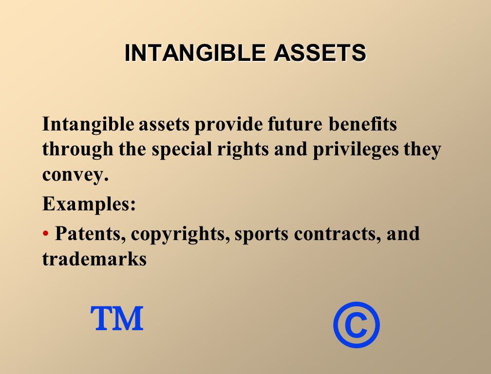 INTANGIBLE ASSETS Intangible assets provide future benefits through the special rights and privileges they convey. Examples: Patents, copyrights, spor