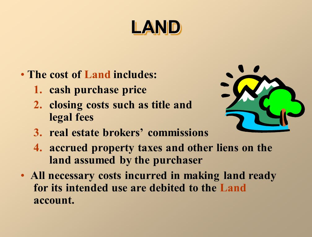 The cost of Land includes: 1. cash purchase price 2. closing costs such as title and legal fees 3. real estate brokers commissions 4. accrued property
