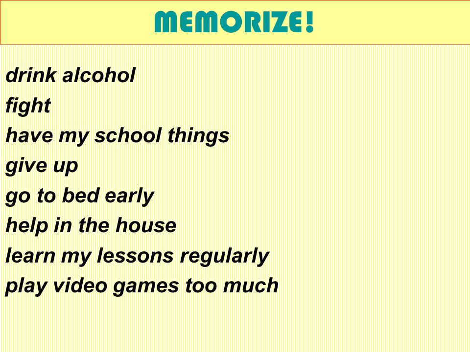 MEMORIZE! be active in class behave / be nice chat in class chat on the Internet too much chew gum in class copy on my neighbour daydream in class do