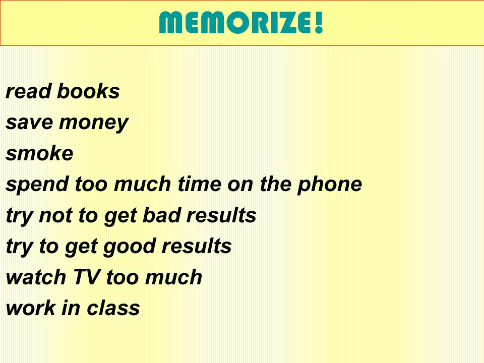 MEMORIZE! drink alcohol fight have my school things give up go to bed early help in the house learn my lessons regularly play video games too much