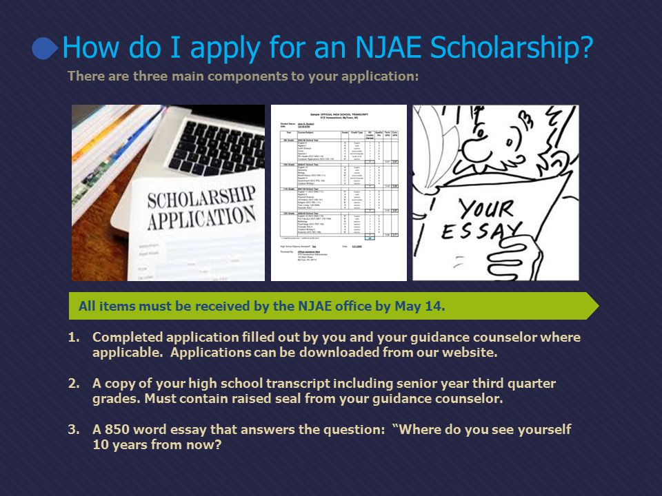All items must be received by the NJAE office by May 14. 1.Completed application filled out by you and your guidance counselor where applicable. Appli