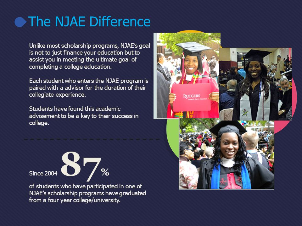 Unlike most scholarship programs, NJAEs goal is not to just finance your education but to assist you in meeting the ultimate goal of completing a college education.