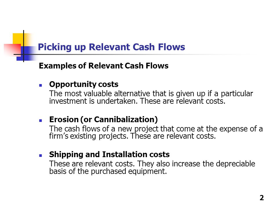 2 Picking up Relevant Cash Flows Examples of Relevant Cash Flows Opportunity costs The most valuable alternative that is given up if a particular inve