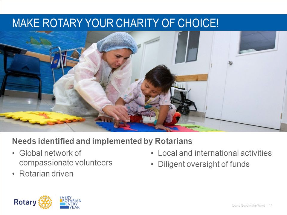 Doing Good in the World | 14 MAKE ROTARY YOUR CHARITY OF CHOICE.
