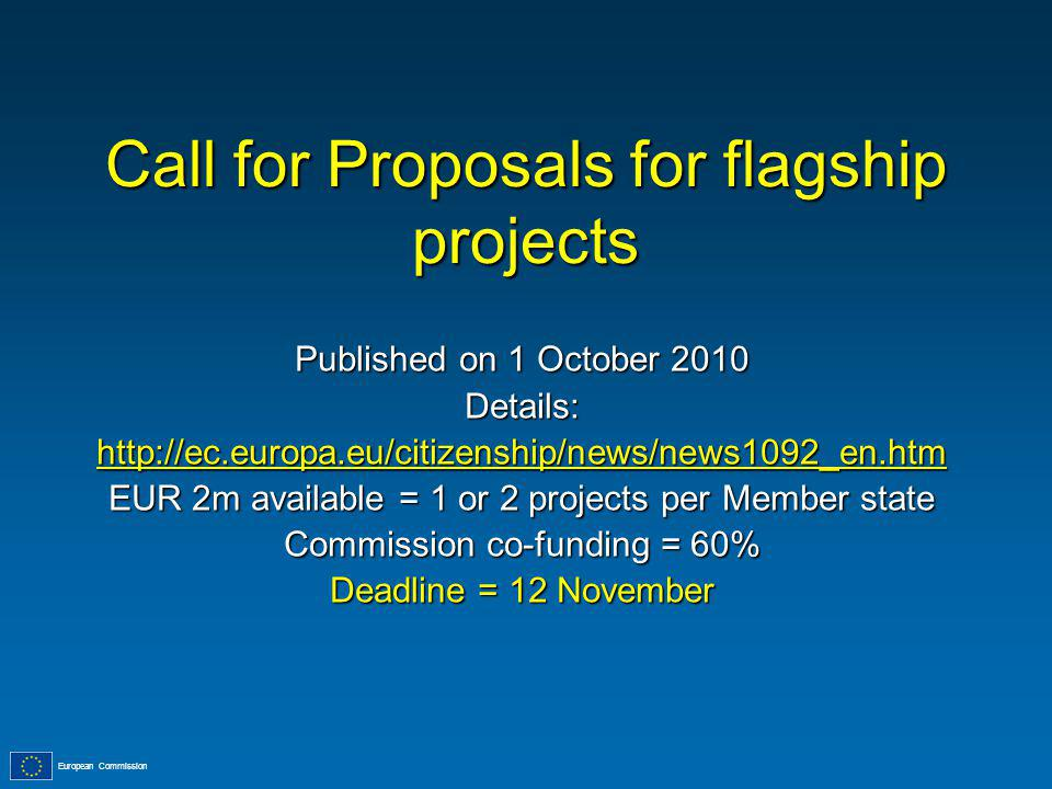 European Commission Call for Proposals for flagship projects Published on 1 October 2010 Details:http://ec.europa.eu/citizenship/news/news1092_en.htm EUR 2m available = 1 or 2 projects per Member state Commission co-funding = 60% Deadline = 12 November